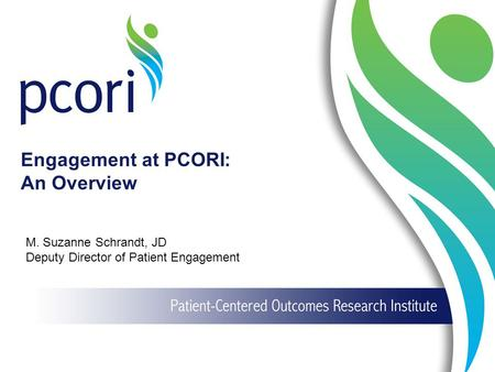 1 Engagement at PCORI: An Overview M. Suzanne Schrandt, JD Deputy Director of Patient Engagement.