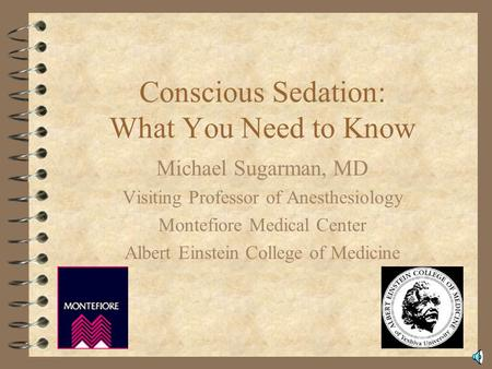 Conscious Sedation: What You Need to Know Michael Sugarman, MD Visiting Professor of Anesthesiology Montefiore Medical Center Albert Einstein College.