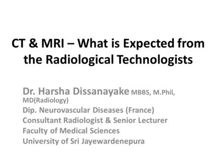 CT & MRI – What is Expected from the Radiological Technologists Dr. Harsha Dissanayake MBBS, M.Phil, MD(Radiology) Dip. Neurovascular Diseases (France)