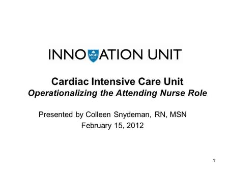 1 Cardiac Intensive Care Unit Operationalizing the Attending Nurse Role Presented by Colleen Snydeman, RN, MSN February 15, 2012.