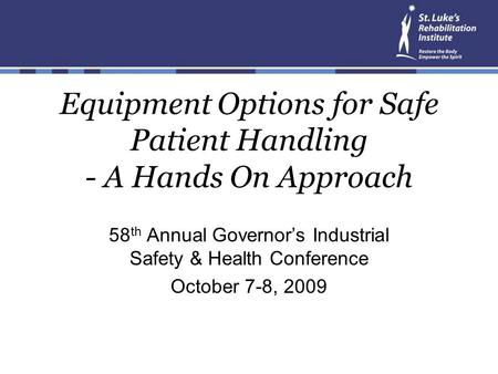 Equipment Options for Safe Patient Handling - A Hands On Approach 58 th Annual Governor's Industrial Safety & Health Conference October 7-8, 2009.
