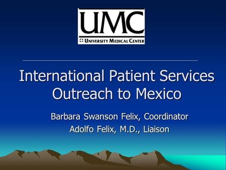International Patient Services Outreach to Mexico Barbara Swanson Felix, Coordinator Adolfo Felix, M.D., Liaison.