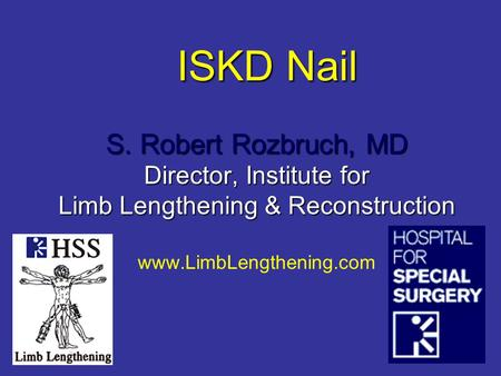 ISKD Nail S. Robert Rozbruch, MD Director, Institute for Limb Lengthening & Reconstruction www.LimbLengthening.com.
