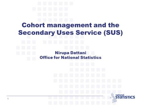 1 Cohort management and the Secondary Uses Service (SUS) Nirupa Dattani Office for National Statistics.