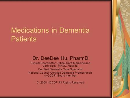 Medications in Dementia Patients Dr. DeeDee Hu, PharmD Clinical Coordinator Critical Care Medicine and Cardiology, MHMC Hospital Certified Dementia Care.