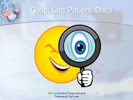 Collecting Patient Data 3.01 Understand Diagnostic and Therapeutic Services 1.