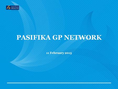 "PASIFIKA GP NETWORK 11 February 2015. MoH Strategic Priorities 2 Better integrate services within health and across the social sector ""Health is a social."