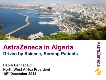 AstraZeneca in Algeria Driven by Science, Serving Patients Habib Bennaceur North West Africa President 10 th December 2014.