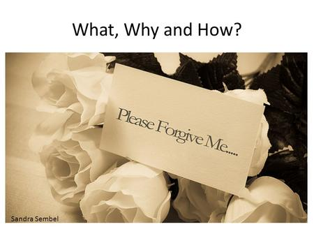 What, Why and How? Sandra Sembel. What? Forgiveness is ….