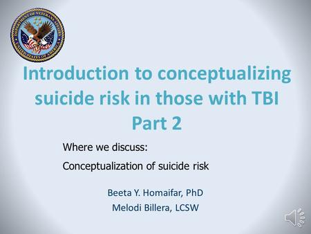Introduction to conceptualizing suicide risk in those with TBI Part 2 Beeta Y. Homaifar, PhD Melodi Billera, LCSW Where we discuss: Conceptualization.