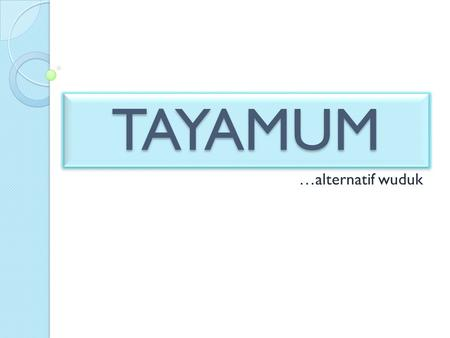 TAYAMUM …alternatif wuduk.