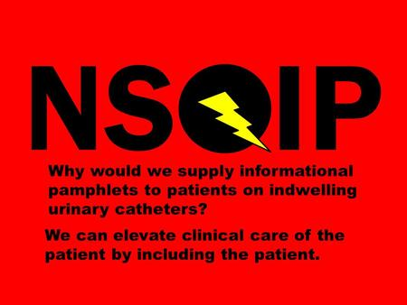 NS IP Why would we supply informational pamphlets to patients on indwelling urinary catheters? We can elevate clinical care of the patient by including.