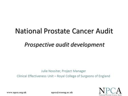 National Prostate Cancer Audit Julie Nossiter, Project Manager Clinical Effectiveness Unit – Royal College of Surgeons.