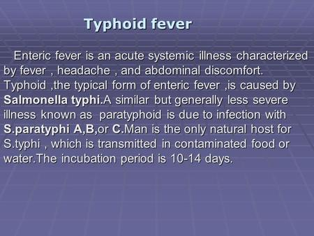 Typhoid fever Enteric fever is an acute systemic illness characterized by fever , headache , and abdominal discomfort. Typhoid ,the typical form of enteric.