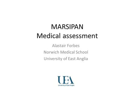 MARSIPAN Medical assessment Alastair Forbes Norwich Medical School University of East Anglia.