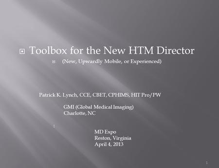  Toolbox for the New HTM Director  (New, Upwardly Mobile, or Experienced) 1 Patrick K. Lynch, CCE, CBET, CPHIMS, HIT Pro/PW GMI (Global Medical Imaging)