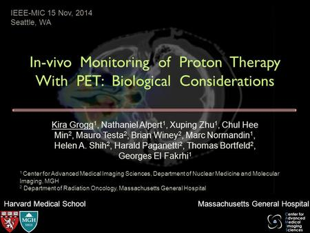 Harvard Medical School Massachusetts General Hospital In-vivo Monitoring of Proton Therapy With PET: Biological Considerations Kira Grogg 1, Nathaniel.