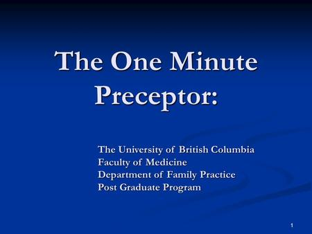 1 The One Minute Preceptor: The University of British Columbia Faculty of Medicine Department of Family Practice Post Graduate Program.