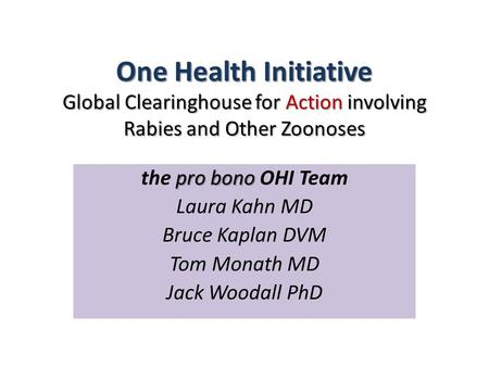 One Health Initiative Global Clearinghouse for Action involving Rabies and Other Zoonoses pro bono the pro bono OHI Team Laura Kahn MD Bruce Kaplan DVM.