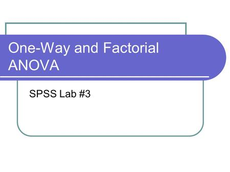 One-Way and Factorial ANOVA SPSS Lab #3. One-Way ANOVA Two ways to run a one-way ANOVA 1.Analyze  Compare Means  One-Way ANOVA Use if you have multiple.