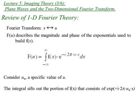 Lecture 5: Imaging Theory (3/6): Plane Waves and the Two-Dimensional Fourier Transform. Review of 1-D Fourier Theory: Fourier Transform: x ↔ u F(u) describes.