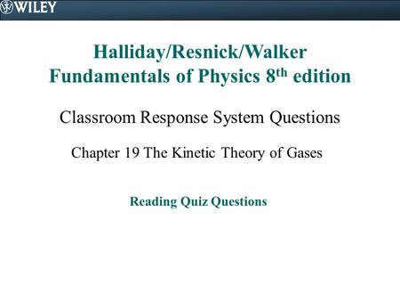 Halliday/Resnick/Walker Fundamentals of Physics 8 th edition Classroom Response System Questions Chapter 19 The Kinetic Theory of Gases Reading Quiz Questions.