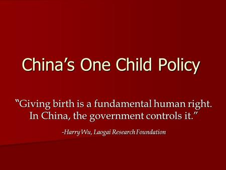 "China's One Child Policy "" Giving birth is a fundamental human right. In China, the government controls it."" -Harry Wu, Laogai Research Foundation."