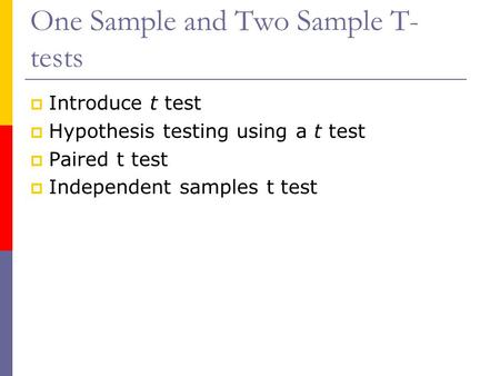 One Sample and Two Sample T- tests  Introduce t test  Hypothesis testing using a t test  Paired t test  Independent samples t test.