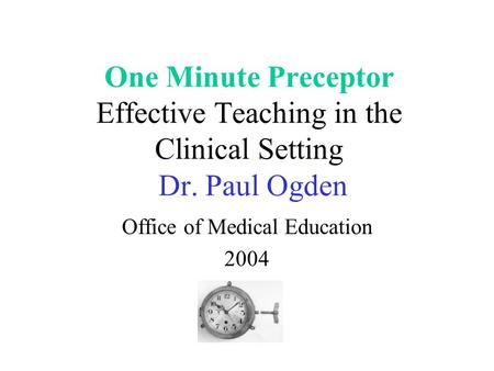 One Minute Preceptor Effective Teaching in the Clinical Setting Dr. Paul Ogden Office of Medical Education 2004.