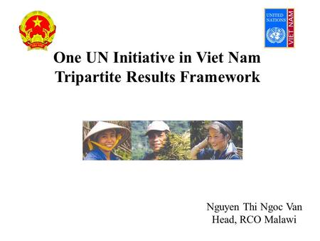 One UN Initiative in Viet Nam Tripartite Results Framework Nguyen Thi Ngoc Van Head, RCO Malawi.