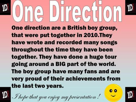 One direction are a British boy group, that were put together in 2010.They have wrote and recorded many songs throughout the time they have been together.