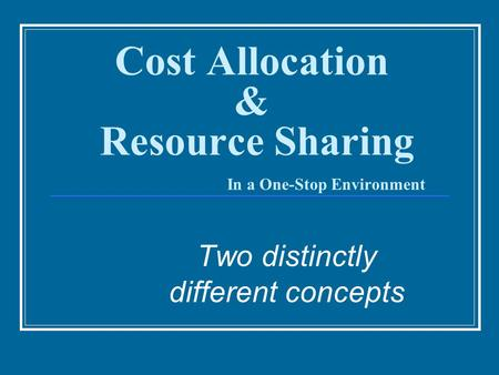 Cost Allocation & Resource Sharing In a One-Stop Environment Two distinctly different concepts.