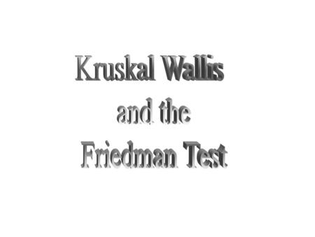 Kruskal Wallis and the Friedman Test.