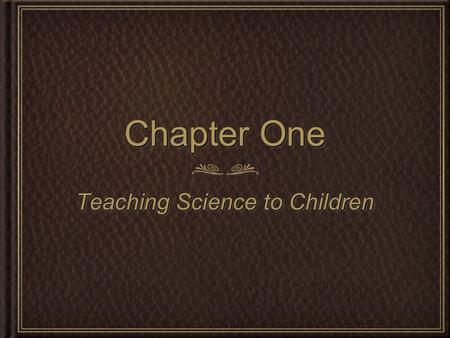 Chapter One Teaching Science to Children. Overview of Project-Based Science In this course you will investigate, practice and plan for: Science teaching.