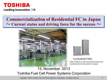 Copyright © 2013 Toshiba Fuel Cell Power Systems Corporation. All rights reserved. 13, November 2013 Toshiba Fuel Cell Power Systems Corporation Commercialization.