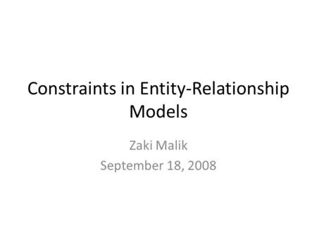 Constraints in Entity-Relationship Models Zaki Malik September 18, 2008.
