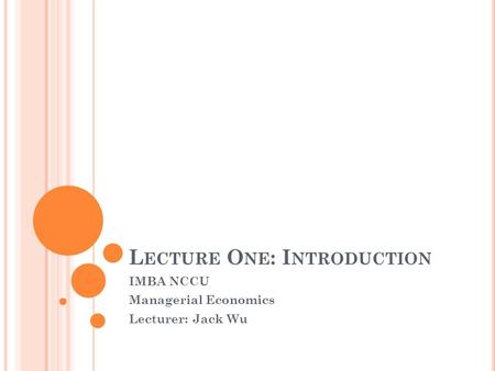 L ECTURE O NE : I NTRODUCTION IMBA NCCU Managerial Economics Lecturer: Jack Wu.