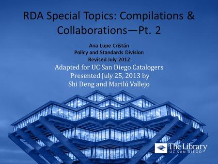 RDA Special Topics: Compilations & Collaborations—Pt. 2 Ana Lupe Cristán Policy and Standards Division Revised July 2012 Adapted for UC San Diego Catalogers.