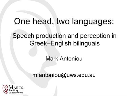 One head, two languages: Mark Antoniou Speech production and perception in Greek–English bilinguals.