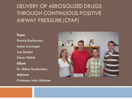 DELIVERY OF AEROSOLIZED DRUGS THROUGH CONTINUOUS POSITIVE AIRWAY PRESSURE (CPAP) Team Patrick Kurkiewicz Annie Loevinger Joe Decker Steve Welch Client.
