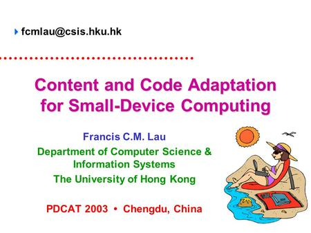 Content and Code Adaptation for Small-Device Computing Francis C.M. Lau Department of Computer Science & Information Systems The University of Hong Kong.