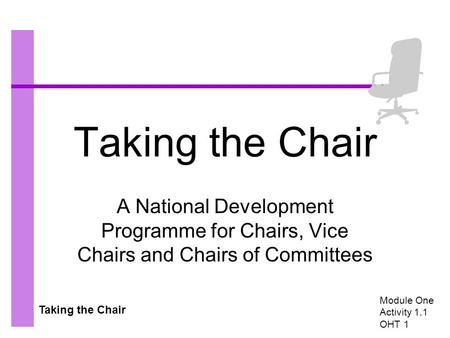 Taking the Chair A National Development Programme for Chairs, Vice Chairs and Chairs of Committees Module One Activity 1.1 OHT 1.