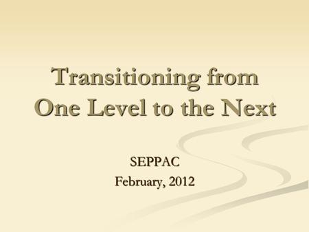 Transitioning from One Level to the Next SEPPAC February, 2012.