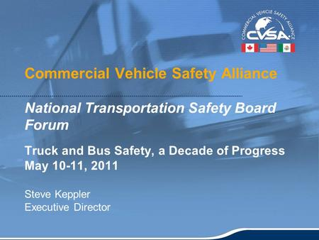 1 Commercial Vehicle Safety Alliance National Transportation Safety Board Forum Truck and Bus Safety, a Decade of Progress May 10-11, 2011 Steve Keppler.