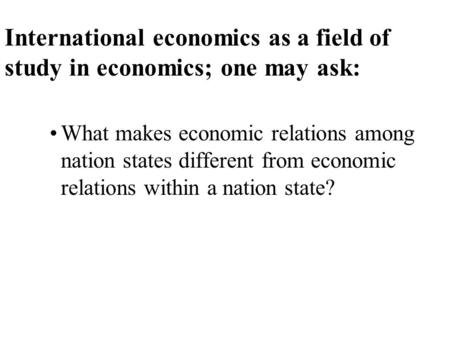 International economics as a field of study in economics; one may ask: What makes economic relations among nation states different from economic relations.