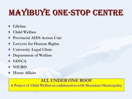 MAYIBUYE ONE-STOP CENTRE ♦Lifeline ♦Child Welfare ♦Provincial AIDS Action Unit ♦Lawyers for Human Rights ♦University Legal Clinic ♦Department of Welfare.