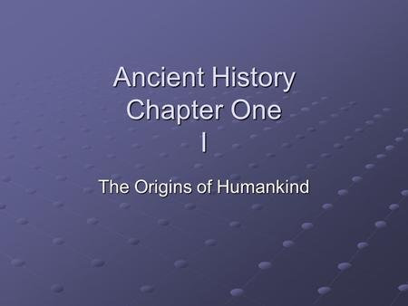 Ancient History Chapter One I The Origins of Humankind.