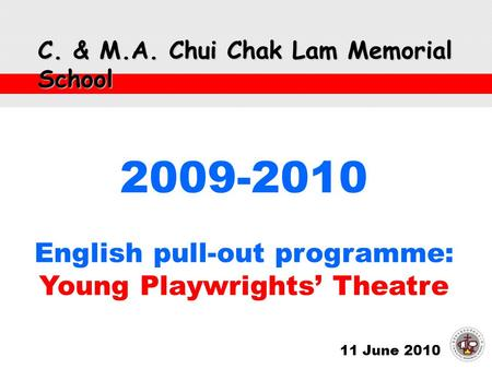 C. & M.A. Chui Chak Lam Memorial School 11 June 2010 2009-2010 English pull-out programme: Young Playwrights' Theatre.