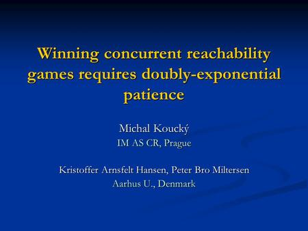 Winning concurrent reachability games requires doubly-exponential patience Michal Koucký IM AS CR, Prague Kristoffer Arnsfelt Hansen, Peter Bro Miltersen.