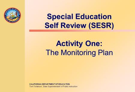 CALIFORNIA DEPARTMENT OF EDUCATION Tom Torlakson, State Superintendent of Public Instruction Special Education Self Review (SESR) Activity One: The Monitoring.